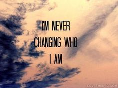Im never changing who i am