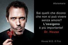 """""""Sa quelli che dicono che non si può vivere senza amore? L'ossigeno è più importante!"""" Gregory House (Hugh Laurie) in Dr. House - Medical Division, 2004/12"""