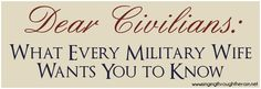 "Dear Civilians: What Every Military Wife Wants You to Know - People ask me, ""How can I help?"" or ""What can we do?"" Well here is a wonderful post full of ideas to help. Don't let not knowing what to do, or not understanding what military life is like keep you from being there for a military wife or loving on a military family."