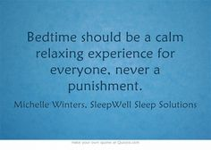 Bedtime should be a calm relaxing experience for everyone, never a punishment.