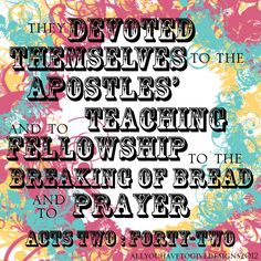 They were continually devoting themselves to the apostles' teaching and to fellowship, to the breaking of bread and to prayer. -- Acts 2:42