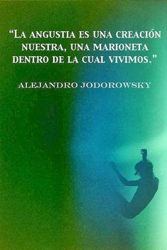 ... La angustia es una creación nuestra, una marioneta dentro de la cual vivimos. Alejandro Jodorowsky.