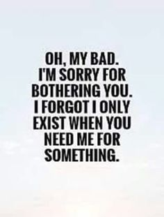 Inspirational Quotes About Strength :Oh, my bad. I'm sorry for bothering you. I forgot I only exist when you need Friendship Quotes # Great Quotes, Quotes To Live By, Inspirational Quotes, Super Quotes, Taken For Granted Quotes, Being Used Quotes, Badass Quotes, Funny Quotes, Im Sorry Quotes