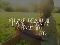"""You are beautiful because I made you!"""