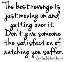 The best revenge is just moving on...dont give someone the satisfaction of watching you suffer.