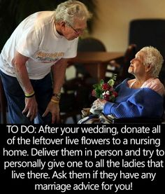 When you return from your Honeymoon, donate the flowers from your Wedding to a Nursing Home. Deliver them in person to all the ladies that live there and ask if they have any Marriage Advice for you?