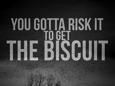 ** You gotta risk it to get the biscuit.