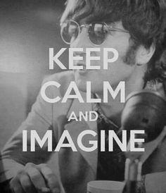 "Keep Calm and Imagine ~~  ""Imagine All the People..."" ~~ John Lennon"