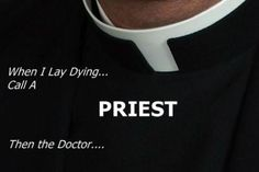 """When I lay dying, call a Priest. And at my Requiem Mass, do not """"celebrate my life"""" (that's for the Wake or the reception afterwards); please pray for my soul, and for the only life that truly matters-- life with God forever. Catholic Doctrine, Catholic Prayers, Catholic Saints, Roman Catholic, Catholic Bible, Catholic Priest, Christianity, Catholic Memes, Religion Catolica"""