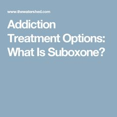 Addiction Treatment Options: What Is Suboxone?