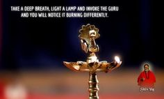 Take a deep breath, light a lamp and invoke the Guru and you will notice it burning differently.