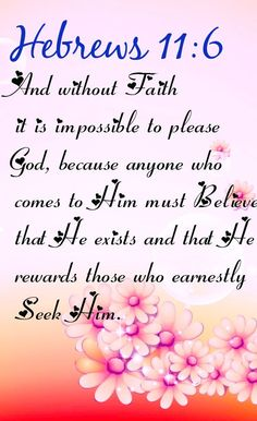 Bible Verse ♥♥♥ HEBREWS And without faith it is impossible to please God, because anyone who comes to him must believe that he exists and that he rewards those who earnestly seek him. Psalm 133, Bible Verses Quotes, Bible Scriptures, Life Verses, Faith Quotes, Religious Quotes, Spiritual Quotes, Beautiful Words, Encouragement