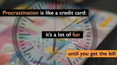 Procrastination is like a credit card.. It's a lot of fun until you get the bill.. :)