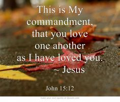 This is My commandment, that you love one another as I have loved you.    ~ Jesus