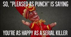 """So, """"pleased as punch"""" is saying..."""