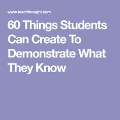60 Things Students Can Create To Demonstrate What They Know