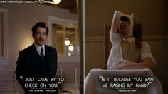 Dr. John W. Thackery: I just came by to check on you. Abigail Alford: Is it because you saw me raising my hand? Dr. John W. Thackery Quotes, Abigail Alford Quotes, The Knick Quotes
