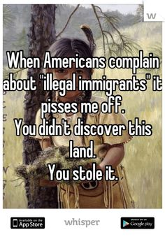 """When Americans complain about """"illegal immigrants"""" it pisses me off. You didn't discover this land. You stole it."""