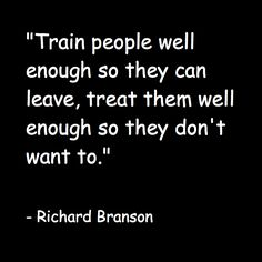 """Train people well enough so they can leave, treat them well enough so they don't want to."" Richard Branson"