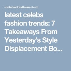 latest celebs fashion trends: 7 Takeaways From Yesterday's Style Displacement Bo...