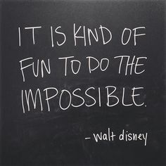 """it is kind of fun to do the impossible."" -walt disney"