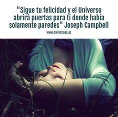 """""""Sigue tu #felicidad y el Universo abrirá puertas para ti donde había solamente paredes"""". Josehp Campbell."""