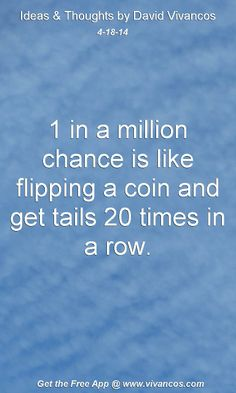 """April 18th 2014 Idea, """"1 in a million chance is like flipping a coin and get tails 20 times in a row.""""  https://www.youtube.com/watch?v=EJEBQOI0LUw"""