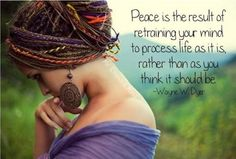 Peace is the result of retraining your mind to process life as it is, rather than as you think it should be.~Wayne Dyer