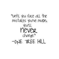 Until you face all the mistakes you've made, you'll never change.  -One Tree Hill