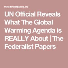 UN Official Reveals What The Global Warming Agenda is REALLY About | The Federalist Papers