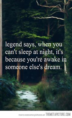I must be in someone elses dreams a lot, I wonder what I'm doing? It also explains why when I do sleep I wake up aching in funny places!!