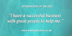 """Affirmation of the day: """"I have a successful business with great people to help me."""""""