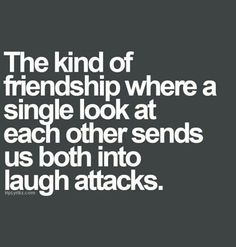 The kind of friendship where a single look at each other sends us both into laugh attacks.