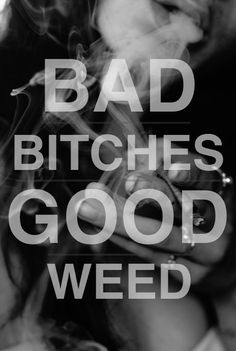 """Brought to you by Bad Bitches and Good Weed""- Wiz Khalifa <3"