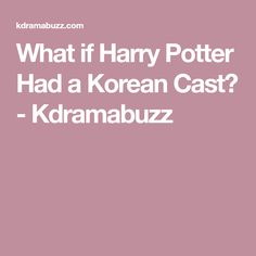What if Harry Potter Had a Korean Cast? - Kdramabuzz