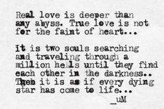 Real love is deeper than any abyss. True love is not for the faint of heart. It is two souls searching and traveling through a million hells until they find each other in the darkness. Then it is as if every dying star has come to life. Real Love, True Love, Love You, My Love, The Words, Soul Searching, Hopeless Romantic, My Guy, Word Porn