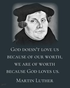 God doesn't love us because of our worth, we are of worth because God loves us. Martin Luther
