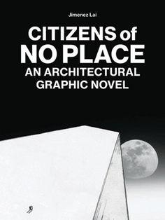 Jimenez Lai. Citizens of No Place. An Architectural Graphic Novel, Princeton Architectural Press, New York, 2012.
