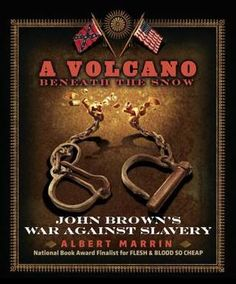 A Volcano Beneath the Snow: John Brown's War Against Slavery by Albert Marrin A biography of American abolitionist John Brown, discussing his childhood, his career and family, and his involvement in the abolition movement during the Civil War in which he led a raid on a military armory at Harper's Ferry, West Virginia. |  | Lexile: 990