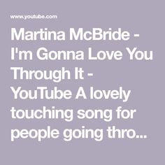 Martina McBride - I'm Gonna Love You Through It - YouTube A lovely touching song for people going through the dreaded Big C and for those who have came out from it. It's a very supportive and lovely song give it a like !