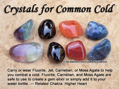 Crystal Guidance: Crystal Tips and Prescriptions - Colds. Top Recommended Crystals: Fluorite, Jet, Carnelian, or Moss Agate. Additional Crystal Recommendations: Emerald, Labradorite, or Yellow Topaz (aka Imperial Topaz).  Colds are associated with the Higher Heart chakra.