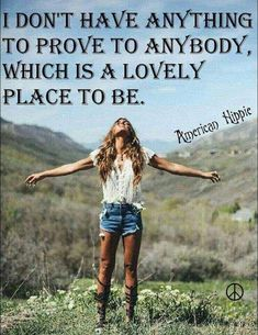 ☮ American Hippie ☮ Nothing to prove Great Quotes, Quotes To Live By, Me Quotes, Motivational Quotes, Inspirational Quotes, Wisdom Quotes, Free Spirit Quotes, Emo, Hippie Quotes