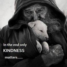 In the end only Kindness matters - Homeless, penniless, but oozing with love, compassion and kindness - Priceless. Now Quotes, Life Quotes, La Compassion, Amor Animal, Photo Vintage, Kindness Matters, Inspirational Quotes Pictures, All That Matters, Emotion