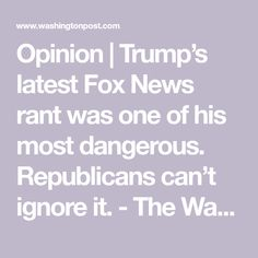 Opinion | Trump's latest Fox News rant was one of his most dangerous. Republicans can't ignore it. - The Washington Post