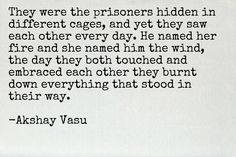 They were the prisoners hidden in different cages, and yet they saw each other every day. He named her fire and she named him the wind, the day they both touched and embraced each other they burnt down everything that stood in their way.  -Akshay Vasu