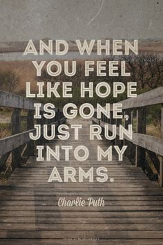 """""""And when you feel like hope is gone, just run into my arms."""""""