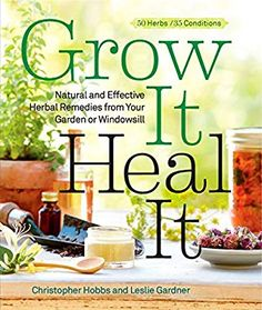 Grow It, Heal It: Natural and Effective Herbal Remedies from Your Garden or Windowsill: Christopher Hobbs, Leslie Gardner: 9781609615703: Amazon.com: Books