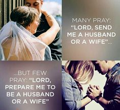"Many Pray: ""Lord, Send Me A Husband Or A Wife"" But Few Pray: ""Lord, prepare me to be a husband or a wife I need to be."" You can go to many different people and get many suggestions on how to find a spouse, but the only opinion that matters is God's. This is why it is crucial that we take marriage to God in prayer before and during our time searching for a mate. God has a plan for your life. Give all of your dreams, hopes and plans to the Lord and let Him lead You. #Marriage #Christian #Love…"