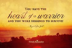 You have the heart of a warrior and you were designed to survive! by Bryant McGill