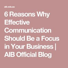 6 Reasons Why Effective Communication Should Be a Focus in Your Business | AIB Official Blog